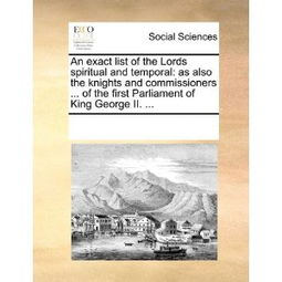 ...of the Lords Spiritual and Temporal As Also the Knights and ...