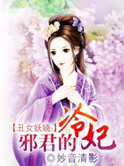 丑女妖娆 邪君的冷妃最新章节 全文阅读 txt免费下载 妙音清影 2345小说